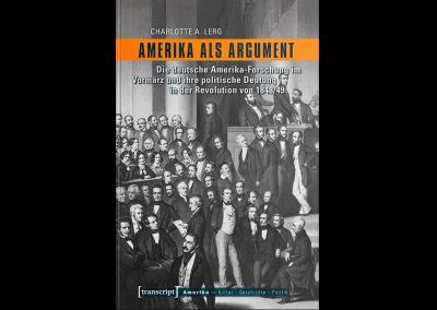 Amerika als Argument. Die deutsche Amerika-Forschung im Vormärz und ihre politische Deutung in der Revolution von 1848/49.