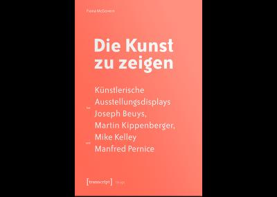 Die Kunst zu zeigen. Künstlerische Ausstellungsdisplays bei Joseph Beuys, Martin Kippenberger, Mike Kelley und Manfred Pernice.