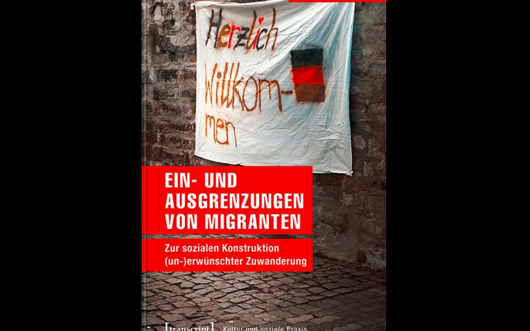 Ein- und Ausgrenzung von Migranten. Zur sozialen Konstruktion (un-)erwünschter Zuwanderung.